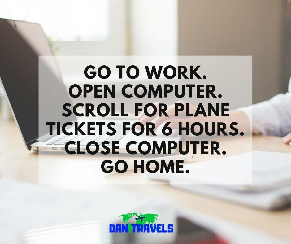 GO TO WORK. OPEN COMPUTER. SCROLL FOR PLANE. TICKETS FOR 6 HOURS. CLOSE COMPUTER. GO HOME.
