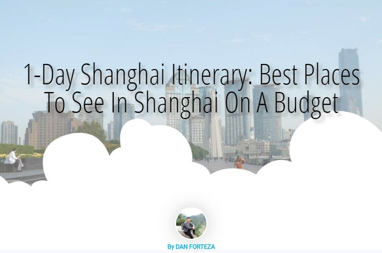 Dan Travels 1-Day Shanghai Itinerary: Best Places To See In Shanghai On A Budget
