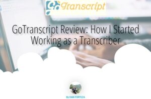 GoTranscript Review: How I Started Working as a Transcriber